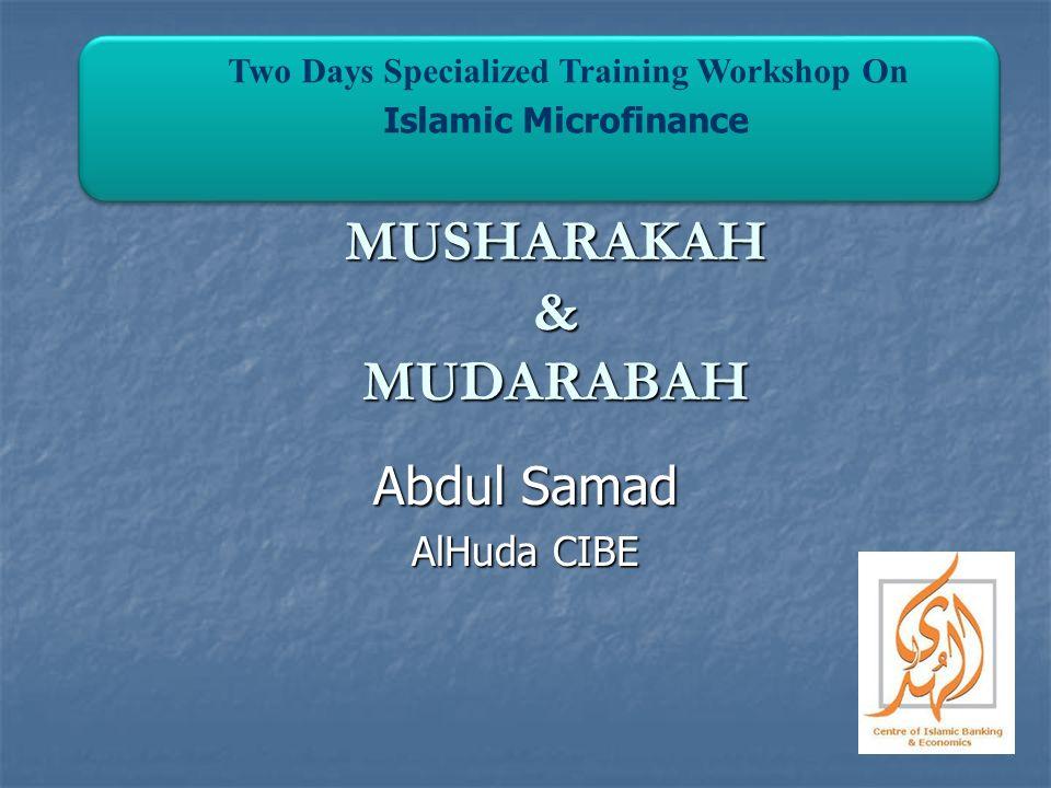 MUSHARAKAH & MUDARABAH Abdul Samad AlHuda CIBE Two Days Specialized Training Workshop On Islamic Microfinance Two Days Specialized Training Workshop O