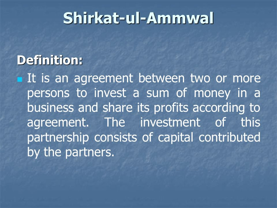 Shirkat-ul-Ammwal Definition: It is an agreement between two or more persons to invest a sum of money in a business and share its profits according to