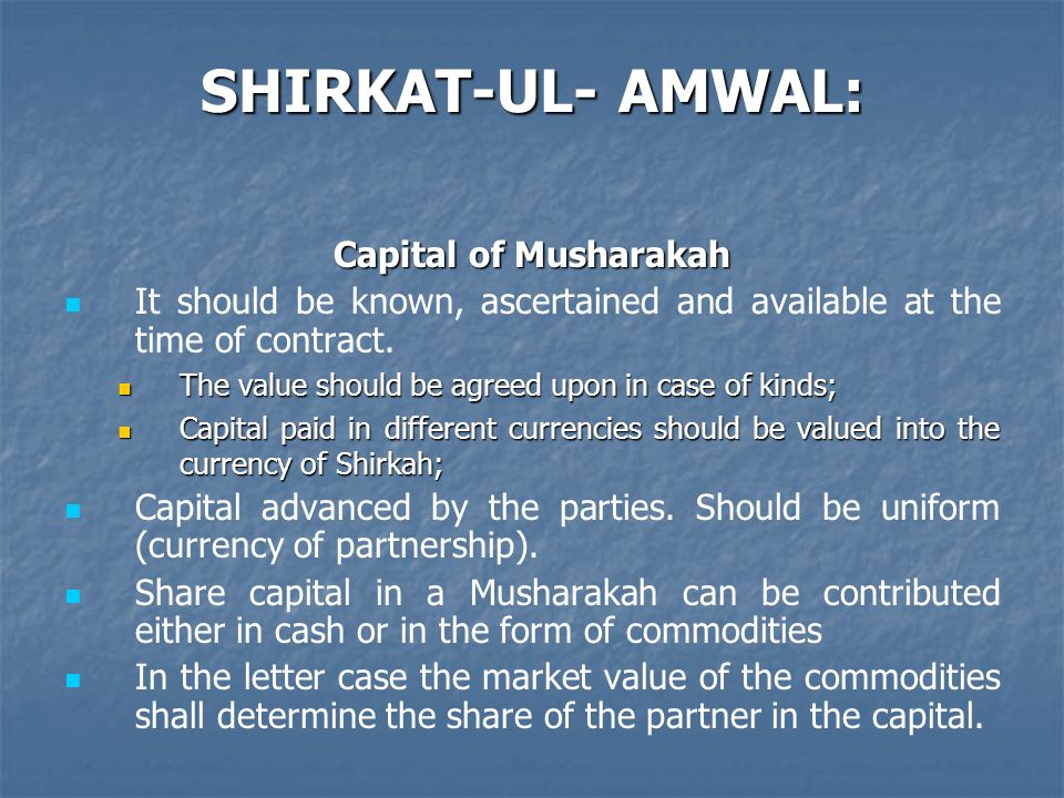 SHIRKAT-UL- AMWAL: Capital of Musharakah It should be known, ascertained and available at the time of contract. The value should be agreed upon in cas