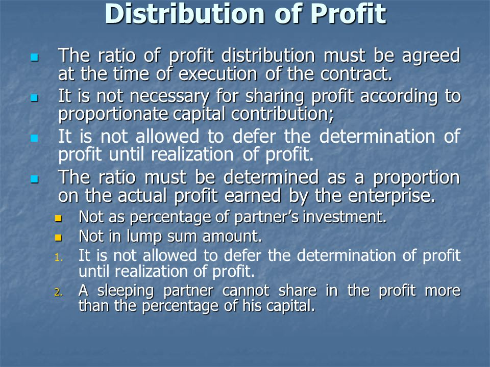 Distribution of Profit The ratio of profit distribution must be agreed at the time of execution of the contract. The ratio of profit distribution must