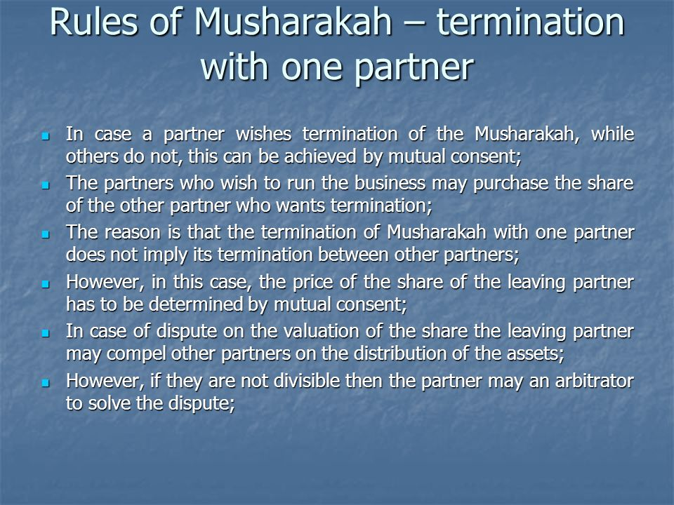 Rules of Musharakah – termination with one partner In case a partner wishes termination of the Musharakah, while others do not, this can be achieved b