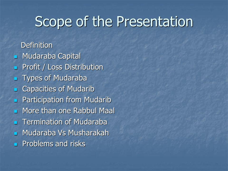 Scope of the Presentation Definition Definition Mudaraba Capital Mudaraba Capital Profit / Loss Distribution Profit / Loss Distribution Types of Mudar