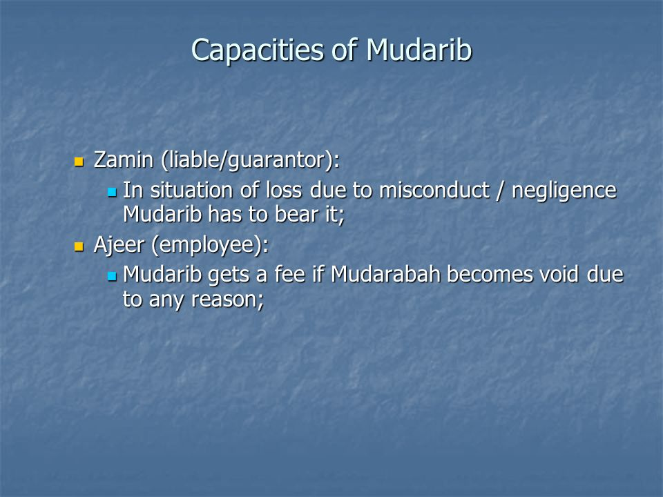 Zamin (liable/guarantor): Zamin (liable/guarantor): In situation of loss due to misconduct / negligence Mudarib has to bear it; In situation of loss d