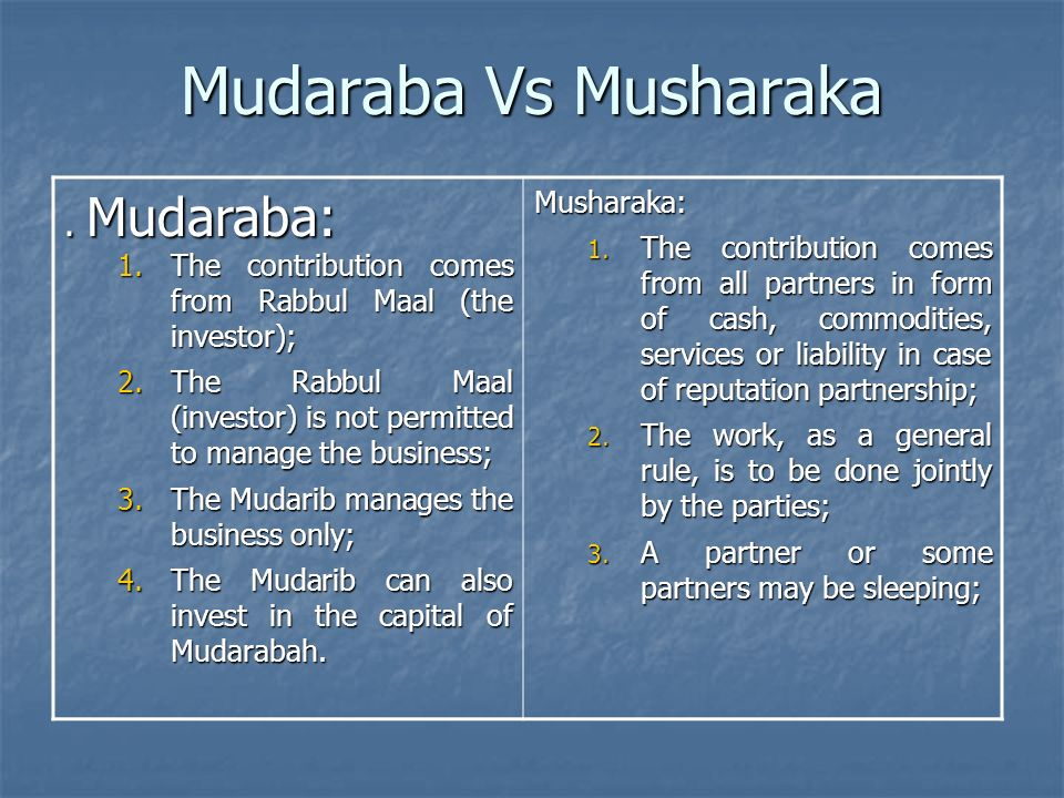 Mudaraba Vs Musharaka. Mudaraba: 1.The contribution comes from Rabbul Maal (the investor); 2.The Rabbul Maal (investor) is not permitted to manage the