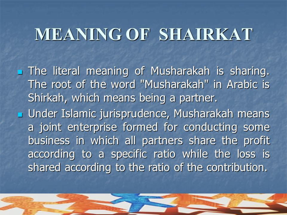 MEANING OF SHAIRKAT The literal meaning of Musharakah is sharing. The root of the word