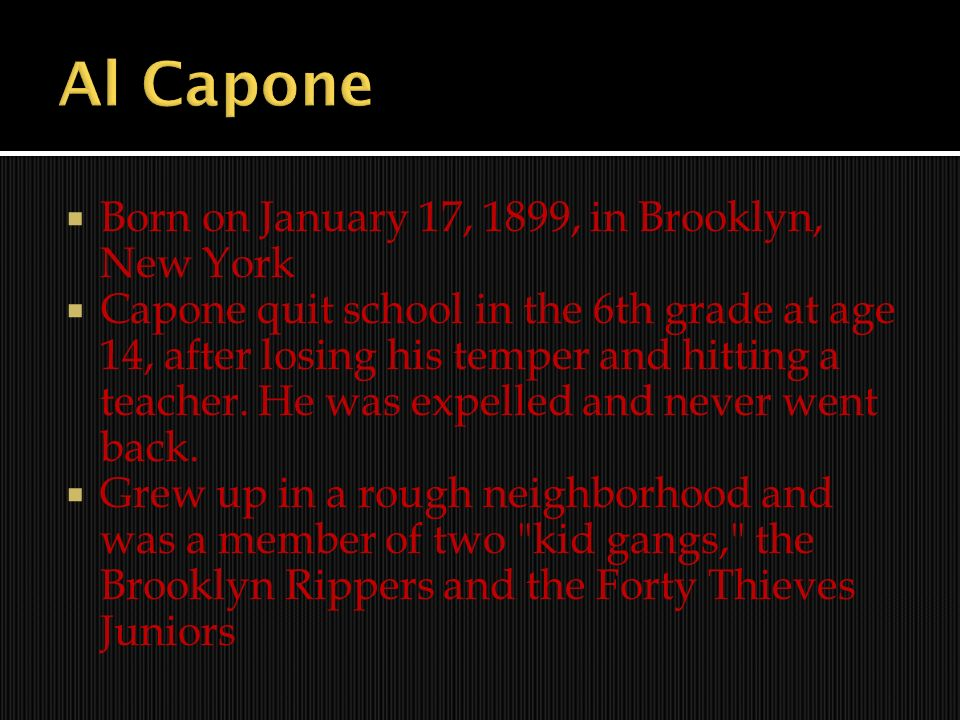Born on January 17, 1899, in Brooklyn, New York Capone quit school in the 6th grade at age 14, after losing his temper and hitting a teacher. He was e