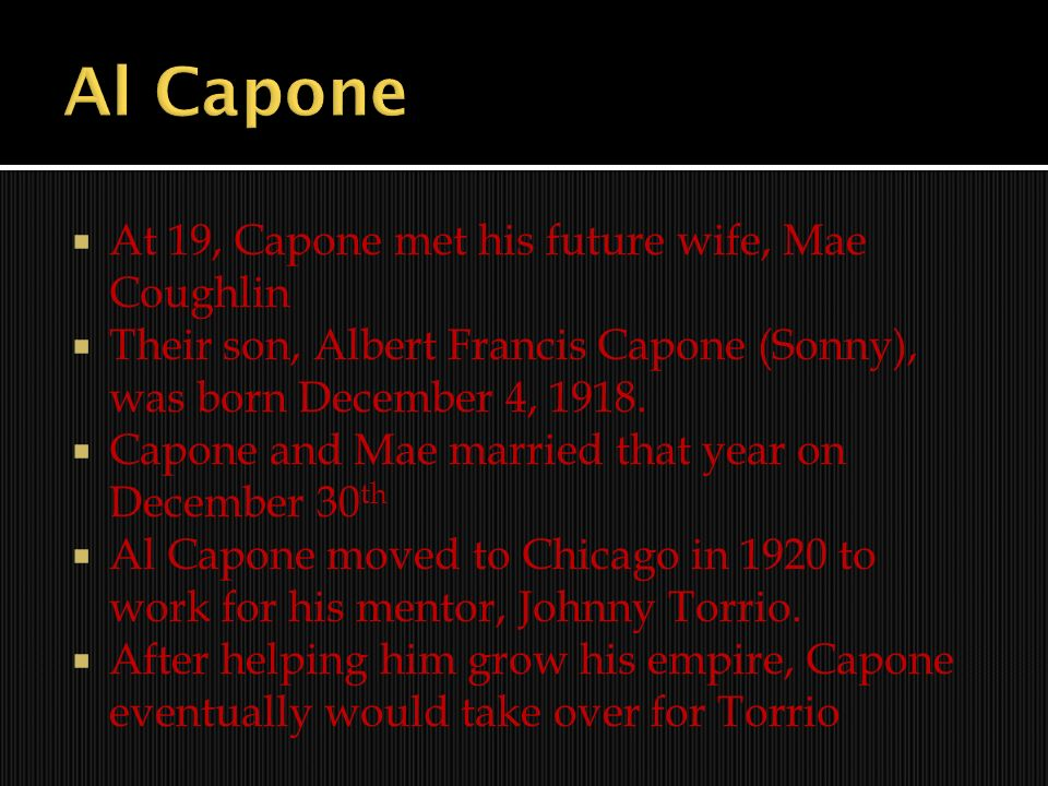 At 19, Capone met his future wife, Mae Coughlin Their son, Albert Francis Capone (Sonny), was born December 4, 1918. Capone and Mae married that year