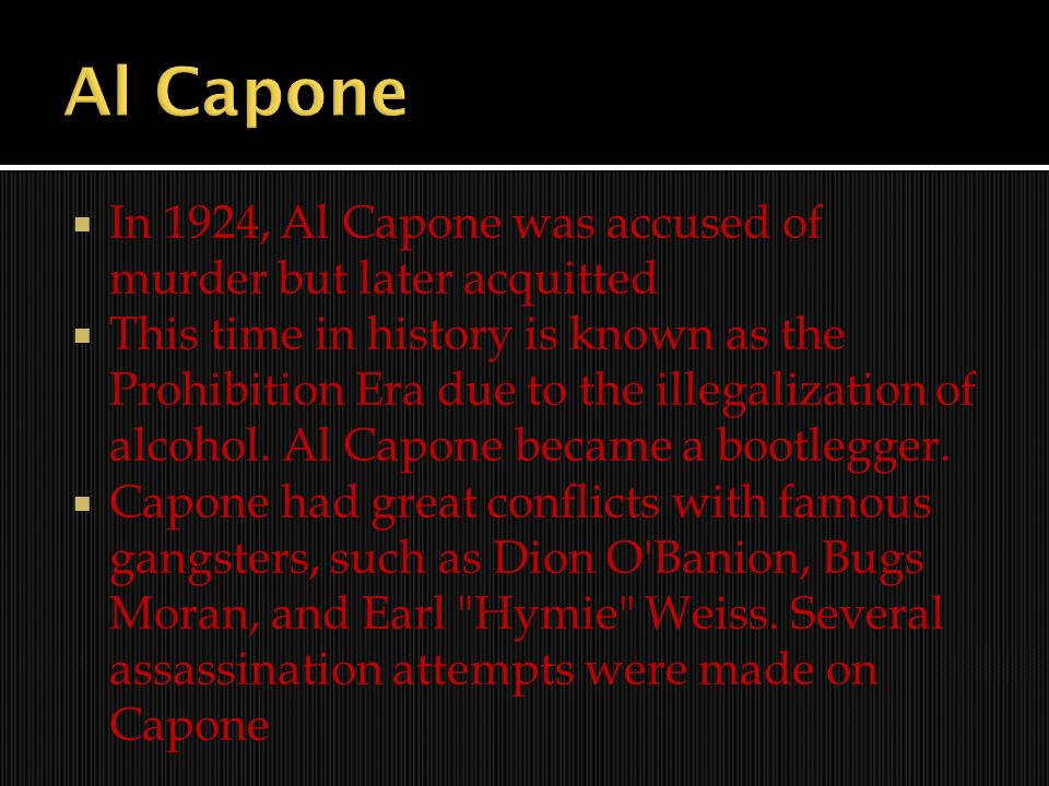 In 1924, Al Capone was accused of murder but later acquitted This time in history is known as the Prohibition Era due to the illegalization of alcohol