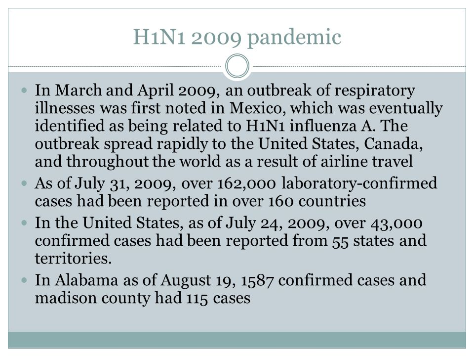 H1N1 2009 pandemic In March and April 2009, an outbreak of respiratory illnesses was first noted in Mexico, which was eventually identified as being r