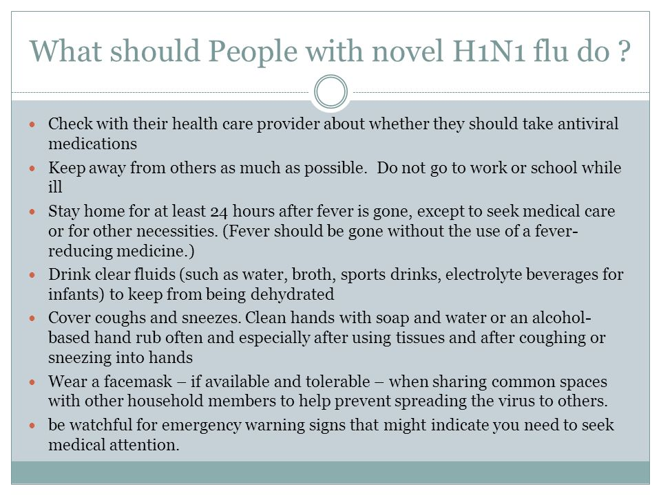 What should People with novel H1N1 flu do ? Check with their health care provider about whether they should take antiviral medications Keep away from