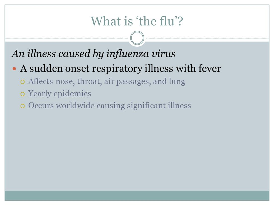 What is the flu? An illness caused by influenza virus A sudden onset respiratory illness with fever Affects nose, throat, air passages, and lung Yearl