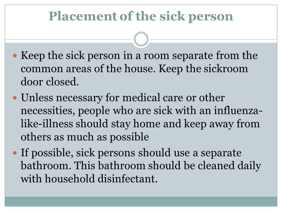 Placement of the sick person Keep the sick person in a room separate from the common areas of the house. Keep the sickroom door closed. Unless necessa