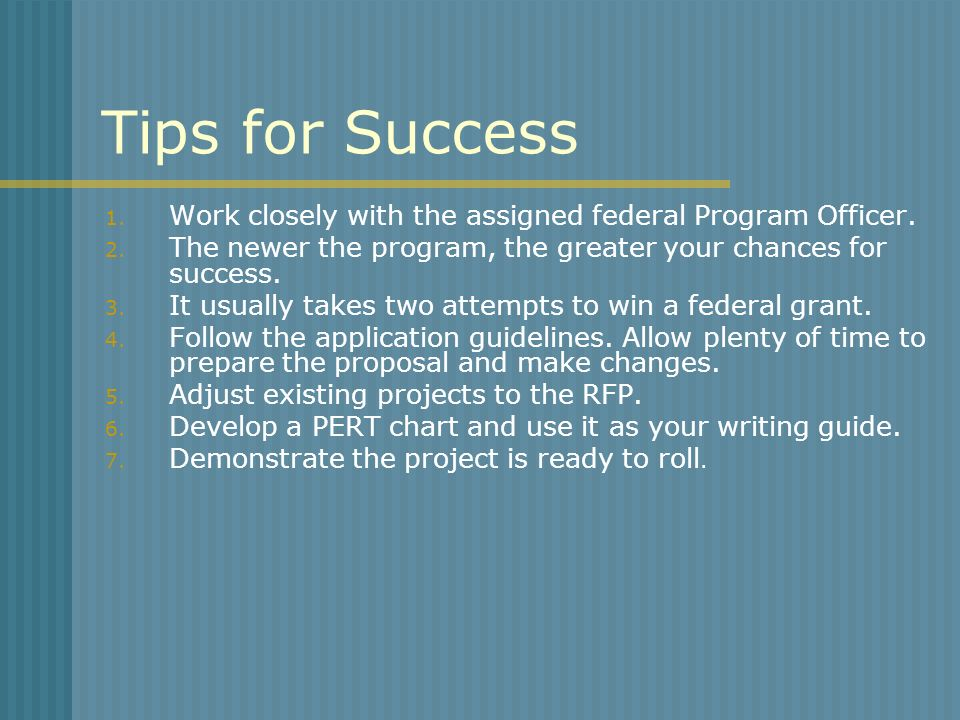 Tips for Success 1. Work closely with the assigned federal Program Officer. 2. The newer the program, the greater your chances for success. 3. It usua