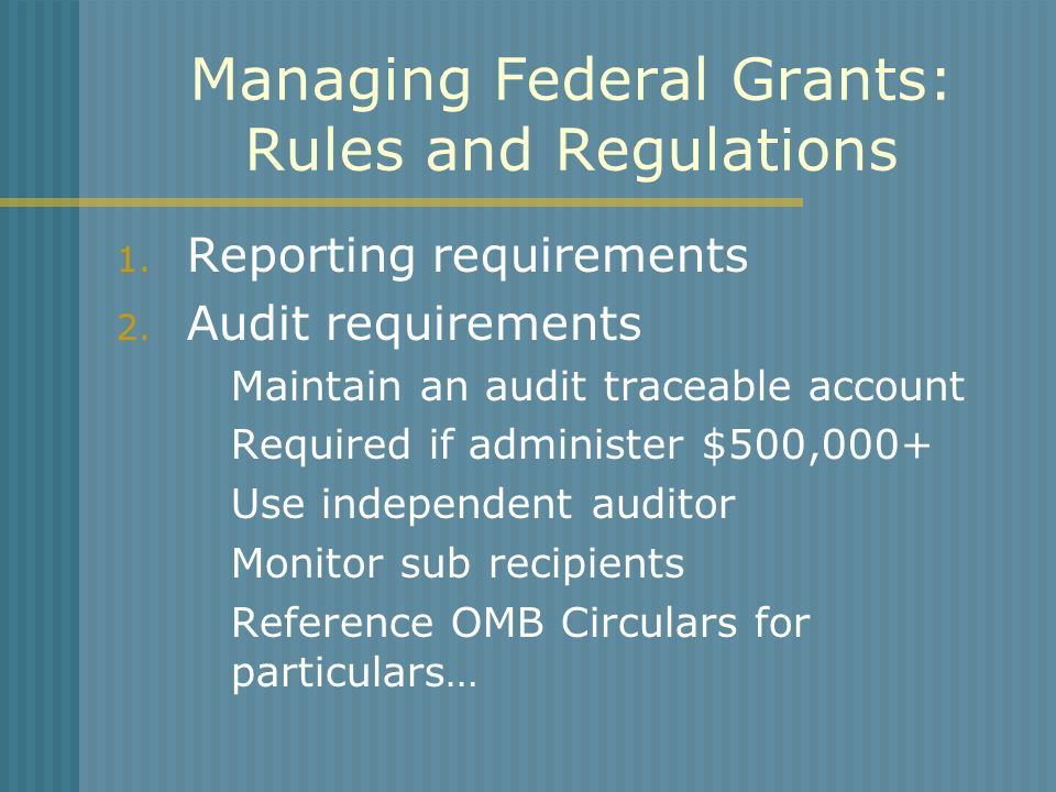 Managing Federal Grants: Rules and Regulations 1. Reporting requirements 2. Audit requirements Maintain an audit traceable account Required if adminis