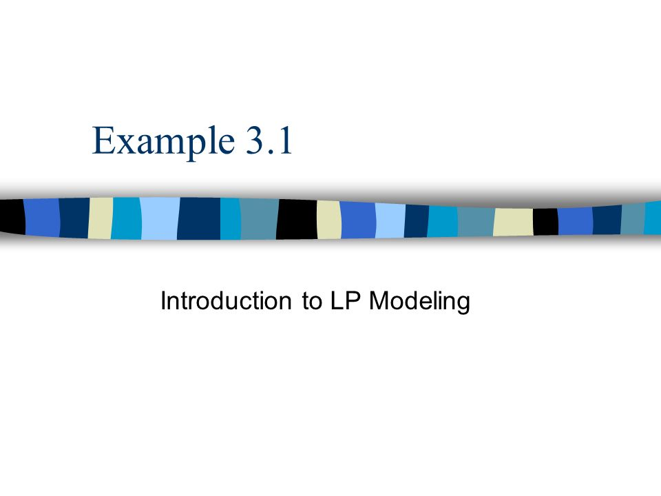Example 3.1 Introduction to LP Modeling