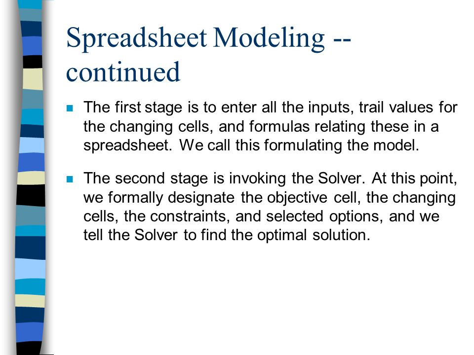 Spreadsheet Modeling -- continued n The first stage is to enter all the inputs, trail values for the changing cells, and formulas relating these in a