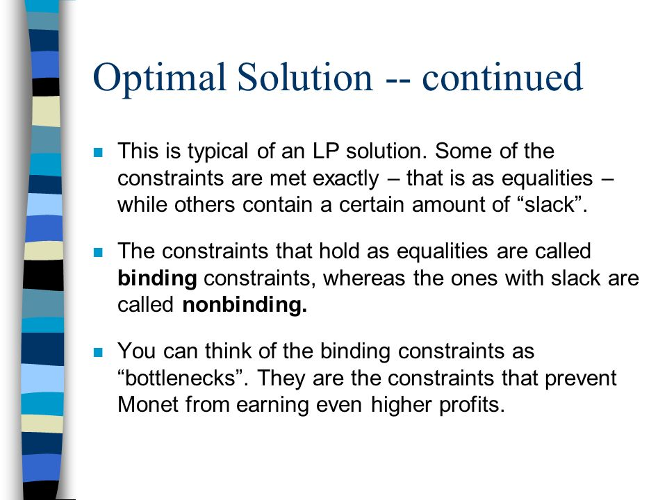 Optimal Solution -- continued n This is typical of an LP solution. Some of the constraints are met exactly – that is as equalities – while others cont