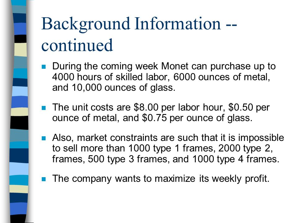 Background Information -- continued n During the coming week Monet can purchase up to 4000 hours of skilled labor, 6000 ounces of metal, and 10,000 ou