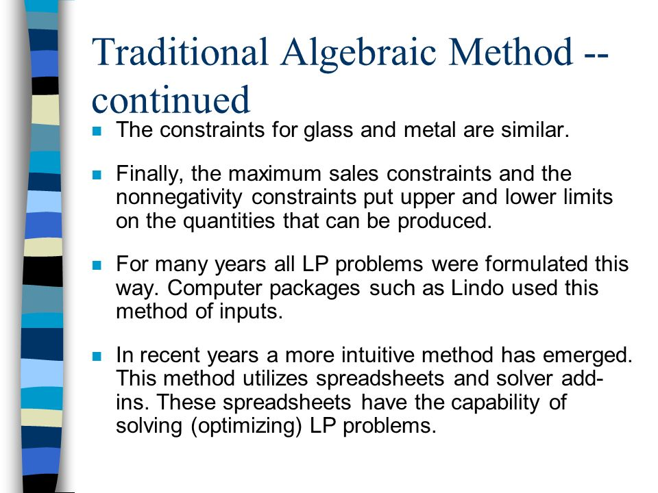 Traditional Algebraic Method -- continued n The constraints for glass and metal are similar. n Finally, the maximum sales constraints and the nonnegat