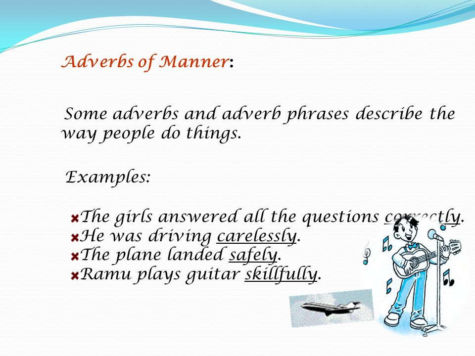 Examples: The girls answered all the questions correctly. He was driving carelessly. The plane landed safely. Ramu plays guitar skillfully. Adverbs of