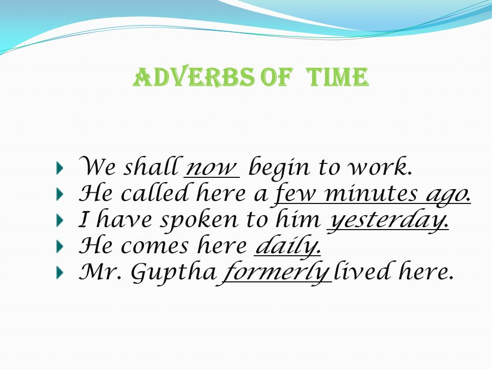 Adverbs Of Time We shall now begin to work. He called here a few minutes ago. I have spoken to him yesterday. He comes here daily. Mr. Guptha formerly