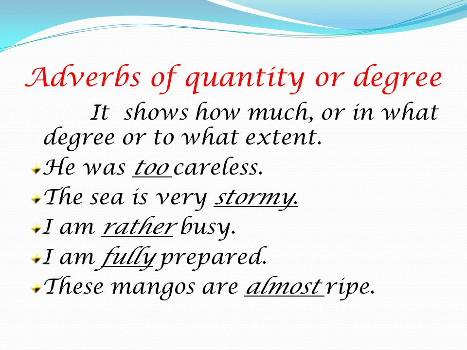 Adverbs of quantity or degree It shows how much, or in what degree or to what extent. He was too careless. The sea is very stormy. I am rather busy. I