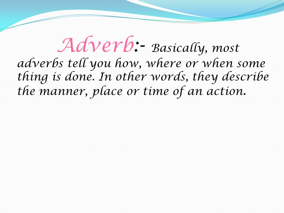 Adverb:- Basically, most adverbs tell you how, where or when some thing is done. In other words, they describe the manner, place or time of an action.