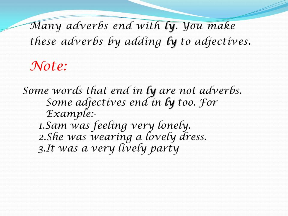 ly ly Many adverbs end with ly. You make these adverbs by adding ly to adjectives. ly ly Some words that end in ly are not adverbs. Some adjectives en