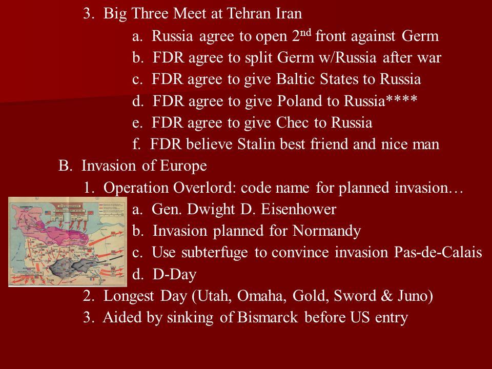 3. Big Three Meet at Tehran Iran a. Russia agree to open 2 nd front against Germ b. FDR agree to split Germ w/Russia after war c. FDR agree to give Ba