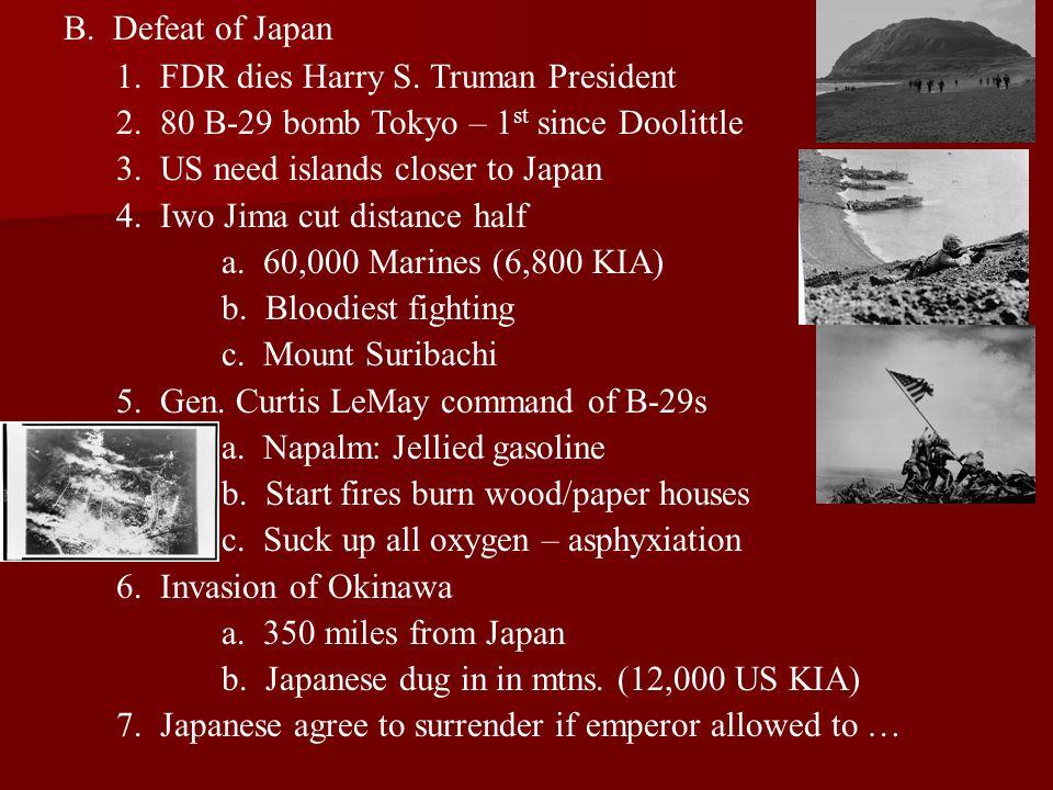 B. Defeat of Japan 1. FDR dies Harry S. Truman President 2. 80 B-29 bomb Tokyo – 1 st since Doolittle 3. US need islands closer to Japan 4. Iwo Jima c