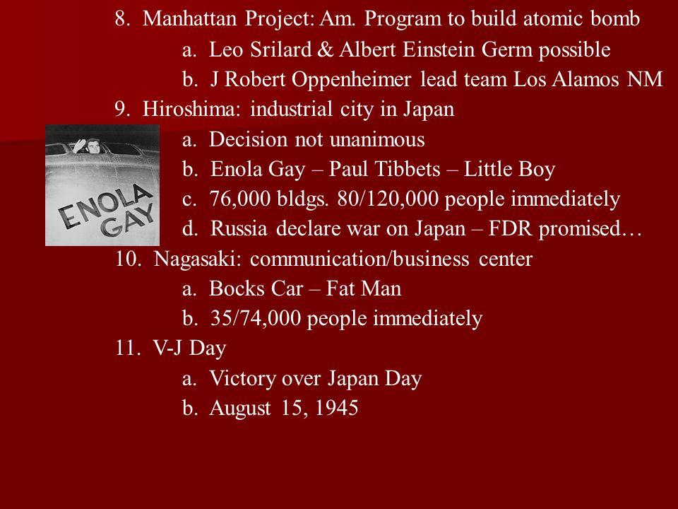 8. Manhattan Project: Am. Program to build atomic bomb a. Leo Srilard & Albert Einstein Germ possible b. J Robert Oppenheimer lead team Los Alamos NM