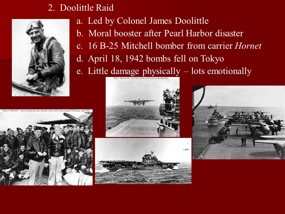 2. Doolittle Raid a. Led by Colonel James Doolittle b. Moral booster after Pearl Harbor disaster c. 16 B-25 Mitchell bomber from carrier Hornet d. Apr