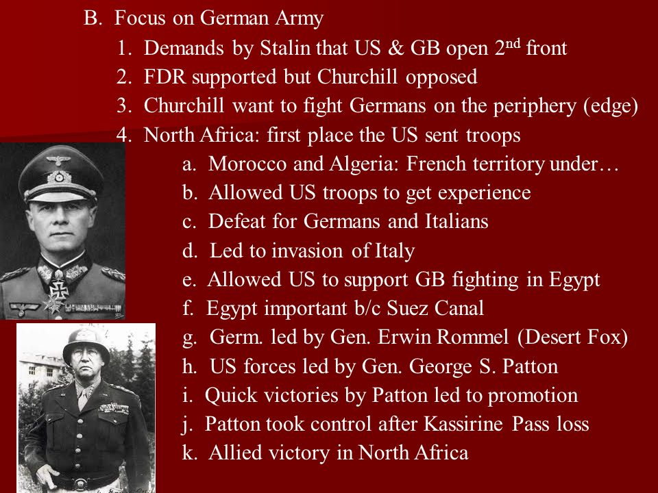 B. Focus on German Army 1. Demands by Stalin that US & GB open 2 nd front 2. FDR supported but Churchill opposed 3. Churchill want to fight Germans on