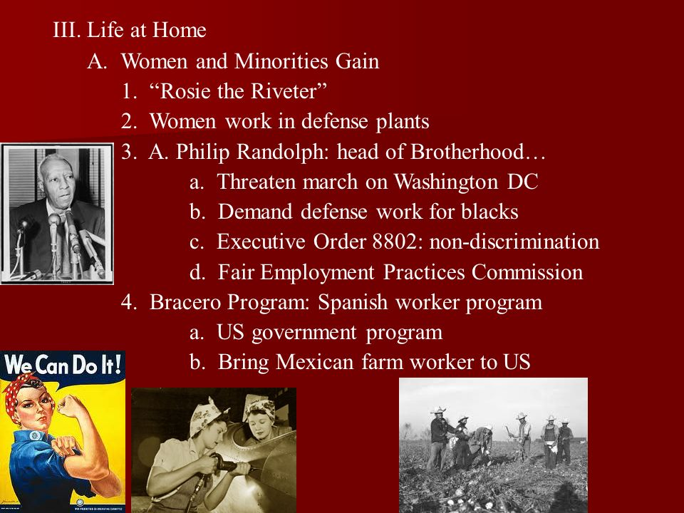 III.Life at Home A. Women and Minorities Gain 1. Rosie the Riveter 2. Women work in defense plants 3. A. Philip Randolph: head of Brotherhood… a. Thre