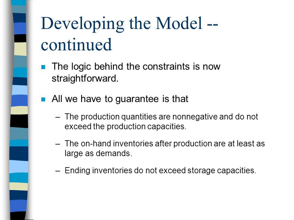 Developing the Model -- continued n The logic behind the constraints is now straightforward. n All we have to guarantee is that –The production quanti