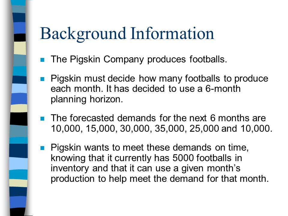 Background Information n The Pigskin Company produces footballs. n Pigskin must decide how many footballs to produce each month. It has decided to use