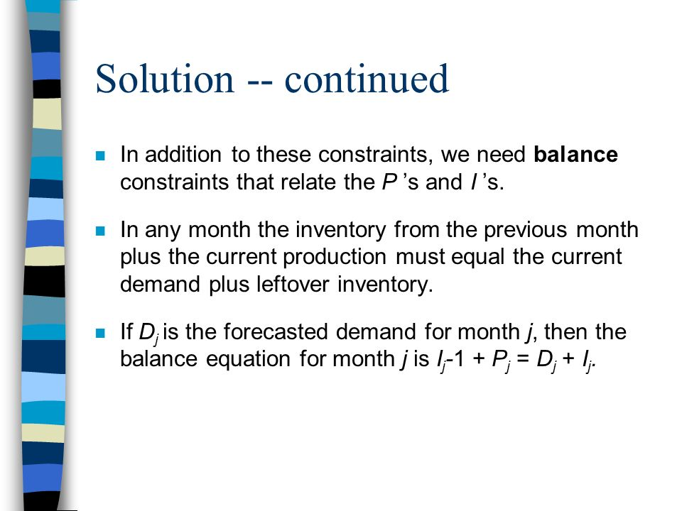 Solution -- continued n In addition to these constraints, we need balance constraints that relate the P s and I s. n In any month the inventory from t