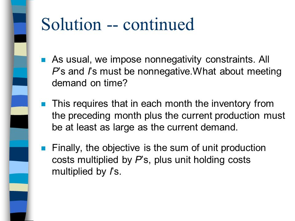 Solution -- continued n As usual, we impose nonnegativity constraints. All Ps and Is must be nonnegative.What about meeting demand on time? n This req