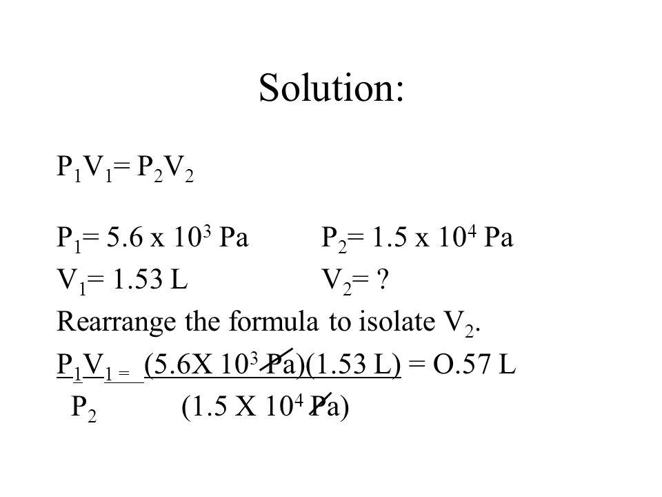 Solution: P 1 V 1 = P 2 V 2 P 1 = 5.6 x 10 3 PaP 2 = 1.5 x 10 4 Pa V 1 = 1.53 LV 2 = ? Rearrange the formula to isolate V 2. P 1 V 1 = (5.6X 10 3 Pa)(