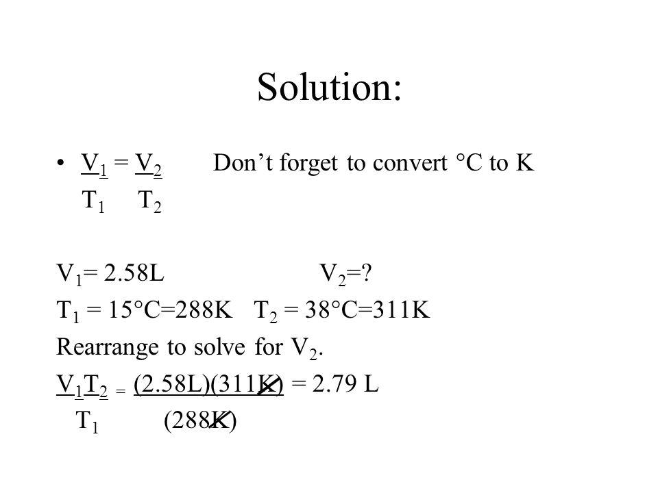 Solution: V 1 = V 2 Dont forget to convert °C to K T 1 T 2 V 1 = 2.58LV 2 =? T 1 = 15°C=288KT 2 = 38°C=311K Rearrange to solve for V 2. V 1 T 2 = (2.5