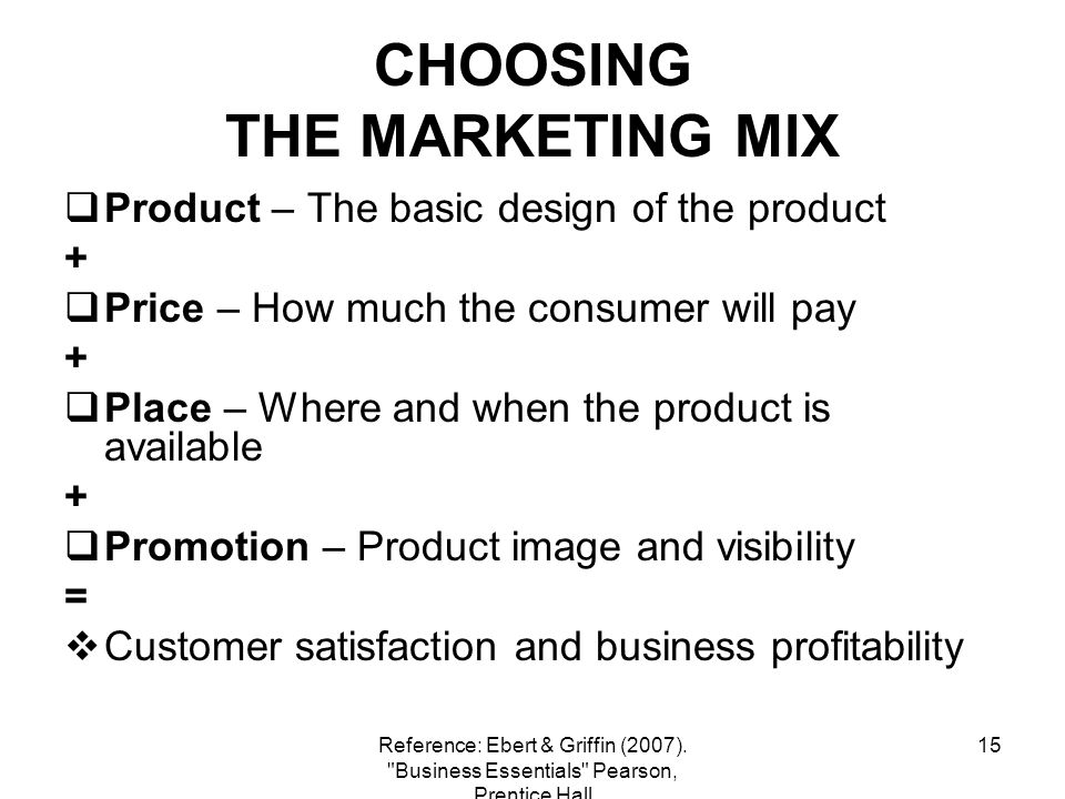 15 CHOOSING THE MARKETING MIX Product – The basic design of the product + Price – How much the consumer will pay + Place – Where and when the product