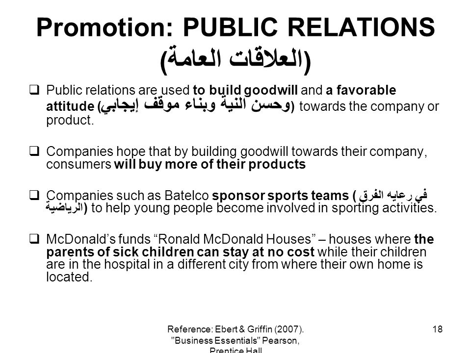 18 Promotion: PUBLIC RELATIONS ( العلاقات العامة ) Public relations are used to build goodwill and a favorable attitude ( وحسن النية وبناء موقف إيجابي