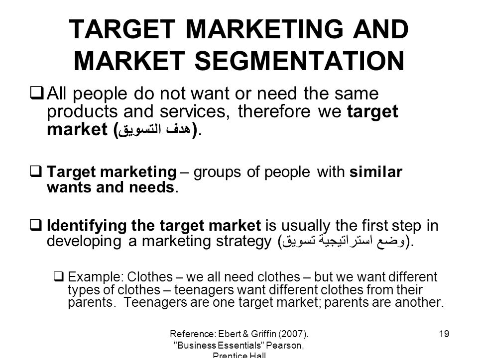 19 TARGET MARKETING AND MARKET SEGMENTATION All people do not want or need the same products and services, therefore we target market ( هدف التسويق ).