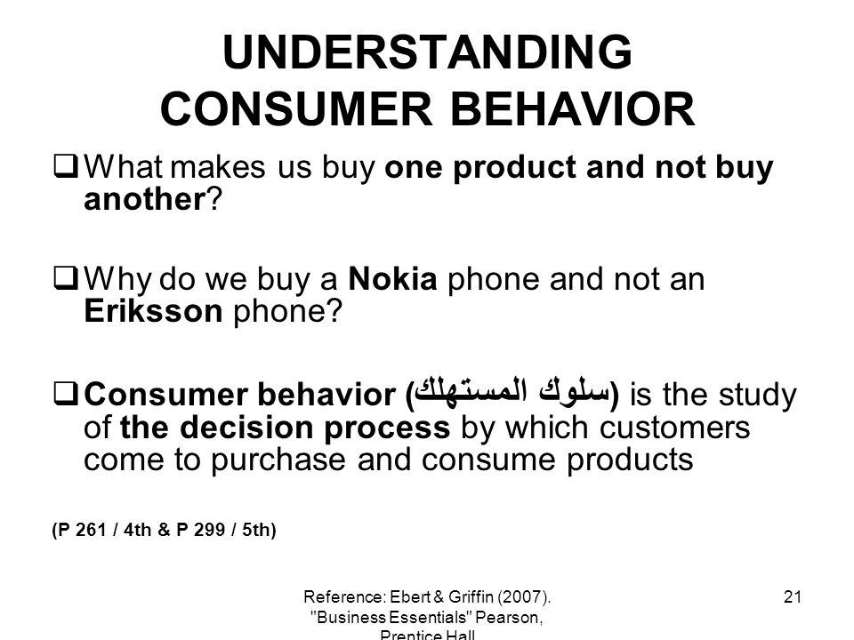21 UNDERSTANDING CONSUMER BEHAVIOR What makes us buy one product and not buy another? Why do we buy a Nokia phone and not an Eriksson phone? Consumer