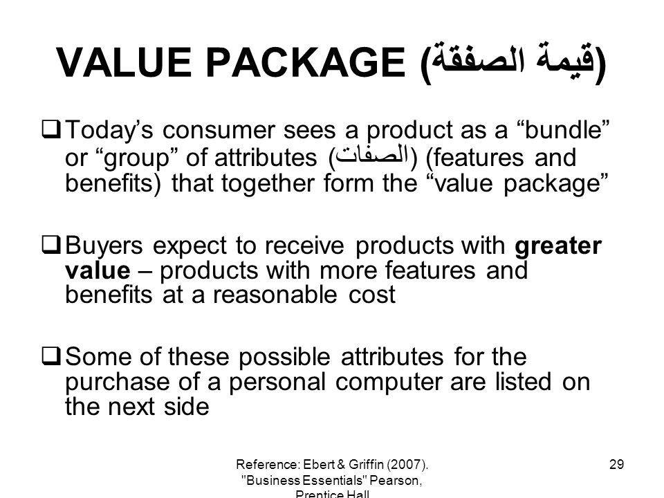 29 VALUE PACKAGE (قيمة الصفقة) Todays consumer sees a product as a bundle or group of attributes ( الصفات ) (features and benefits) that together form