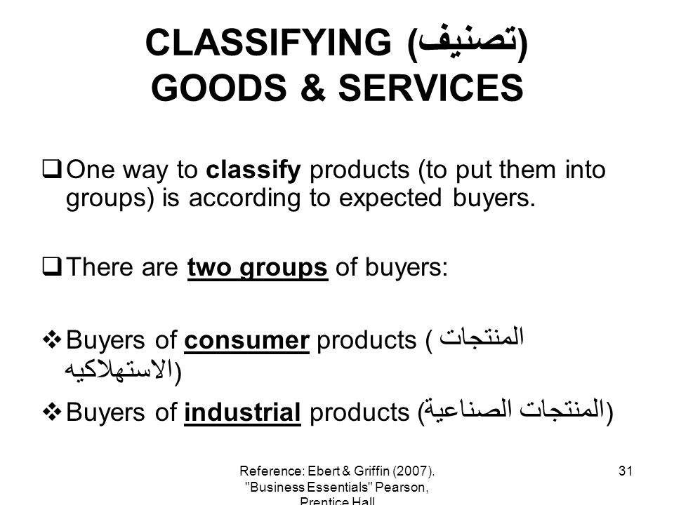 31 CLASSIFYING ( تصنيف ) GOODS & SERVICES One way to classify products (to put them into groups) is according to expected buyers. There are two groups