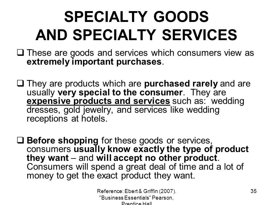 35 SPECIALTY GOODS AND SPECIALTY SERVICES These are goods and services which consumers view as extremely important purchases. They are products which