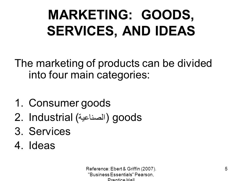 5 MARKETING: GOODS, SERVICES, AND IDEAS The marketing of products can be divided into four main categories: 1.Consumer goods 2.Industrial ( الصناعية )