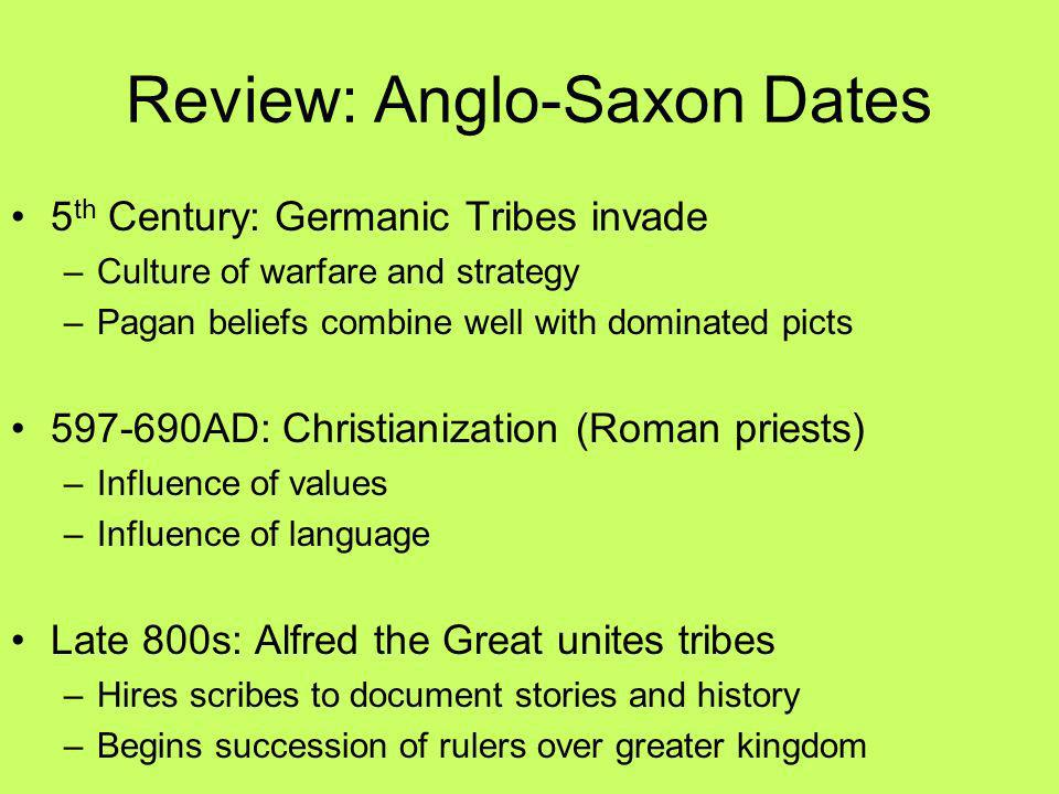 Review: Anglo-Saxon Dates 5 th Century: Germanic Tribes invade –Culture of warfare and strategy –Pagan beliefs combine well with dominated picts 597-6