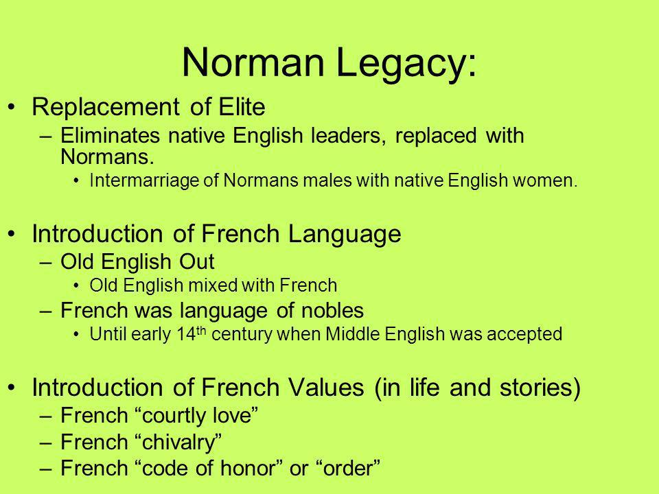 Norman Legacy: Replacement of Elite –Eliminates native English leaders, replaced with Normans. Intermarriage of Normans males with native English wome